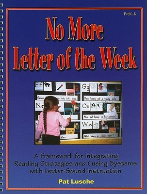 No More Letter of the Week, PreK-K: A Framework for Integrating Reading Strategies and Cueing Systems with Letter-Sound Introduction by Patricia D. Lusche