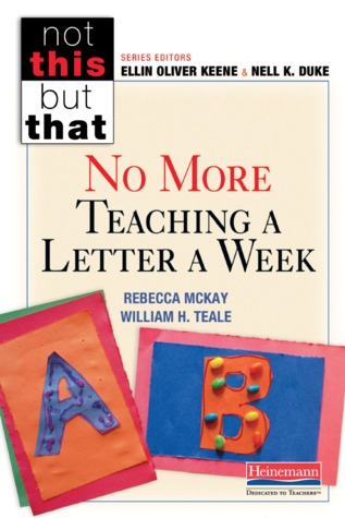 No More Teaching a Letter a Week by Rebecca McKay, William H Teale, Ellin Oliver Keene, Nell K. Duke