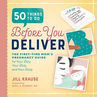 50 Things to Do Before You Deliver: The First Time Moms Pregnancy Guide by Jill Krause, Sara A. Robert MD