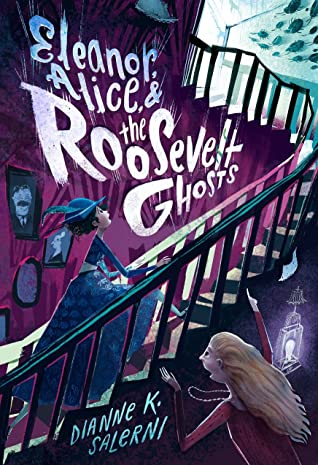 Eleanor, Alice, and the Roosevelt Ghosts by Dianne K. Salerni