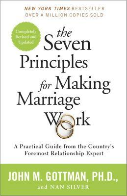 The Seven Principles for Making Marriage Work: A Practical Guide from the Country's Foremost Relationship Expert by John M. Gottman, Nan Silver