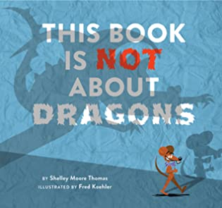 This Book Is Not About Dragons by Shelley Moore Thomas, Fred Koehler